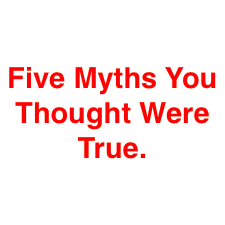 Five Myths You Thought Were True.