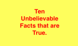 Ten Unbelievable Facts that are True.